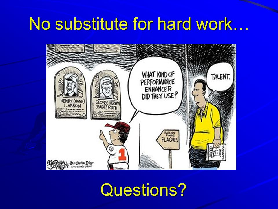 No substitute for hard work… Questions?