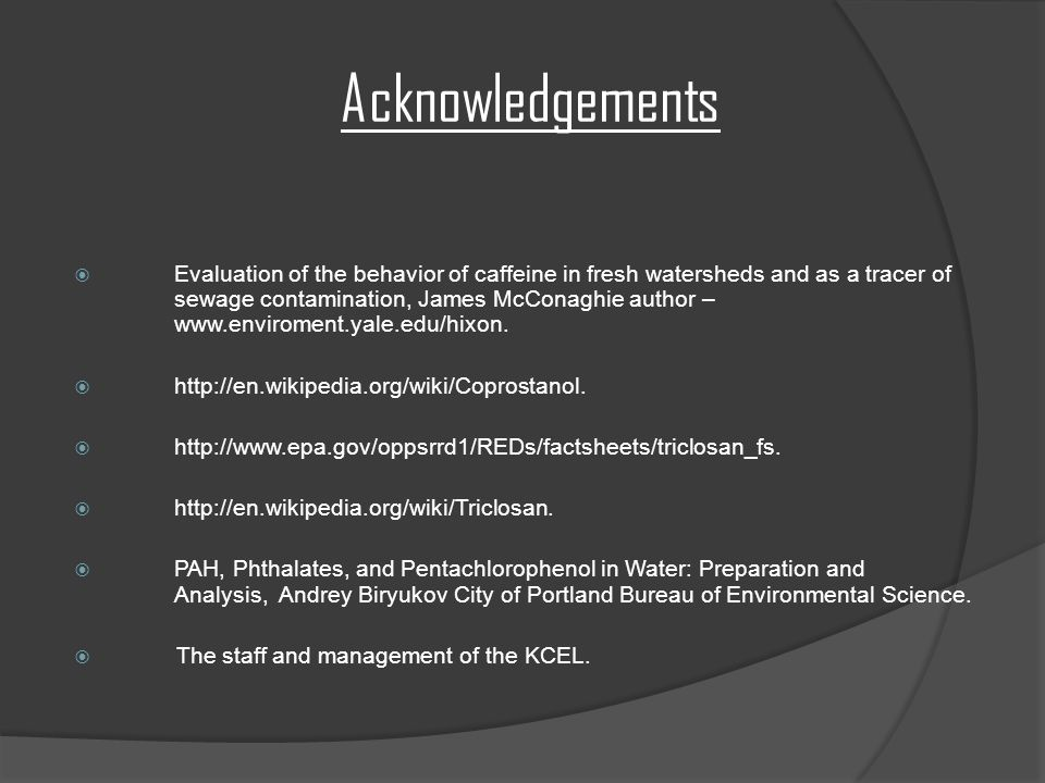 Acknowledgements  Evaluation of the behavior of caffeine in fresh watersheds and as a tracer of sewage contamination, James McConaghie author – www.enviroment.yale.edu/hixon.