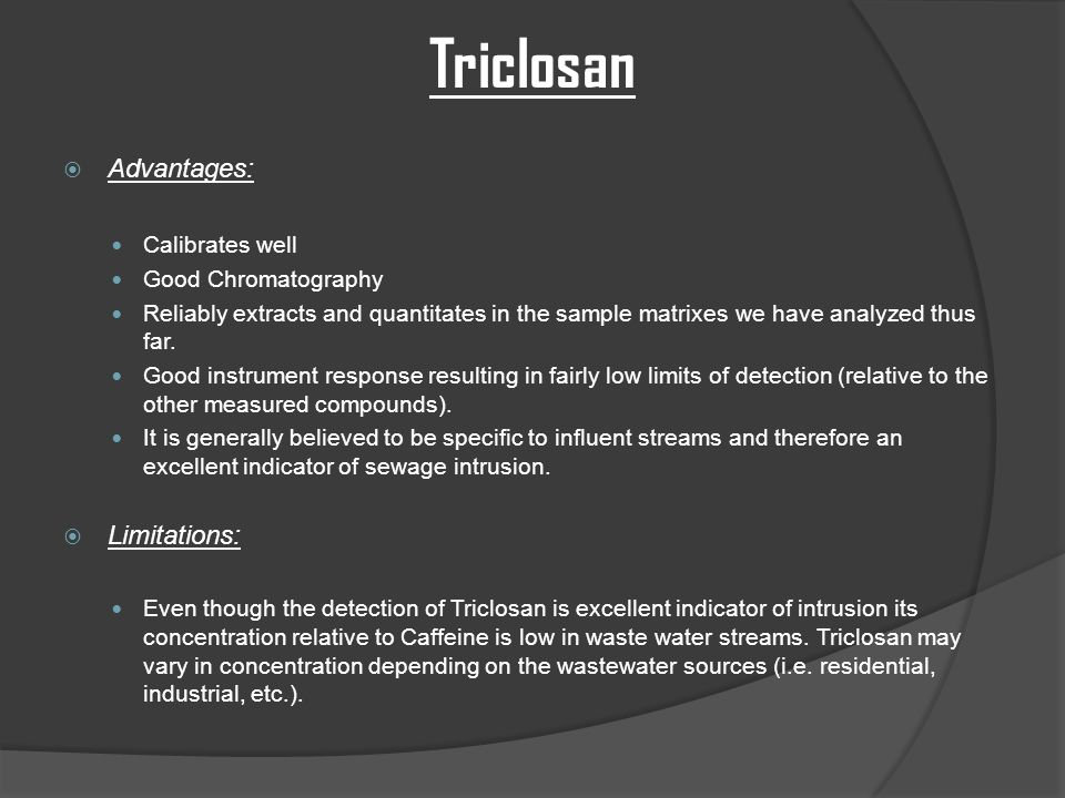Triclosan  Advantages: Calibrates well Good Chromatography Reliably extracts and quantitates in the sample matrixes we have analyzed thus far.