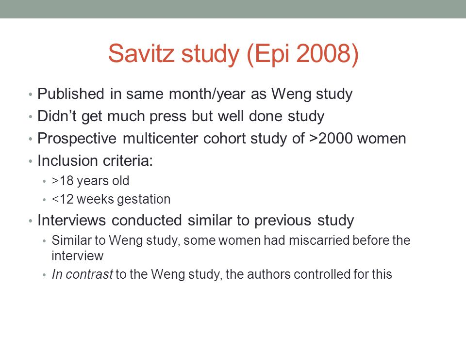 Savitz study (Epi 2008) Published in same month/year as Weng study Didn't get much press but well done study Prospective multicenter cohort study of >2000 women Inclusion criteria: >18 years old <12 weeks gestation Interviews conducted similar to previous study Similar to Weng study, some women had miscarried before the interview In contrast to the Weng study, the authors controlled for this