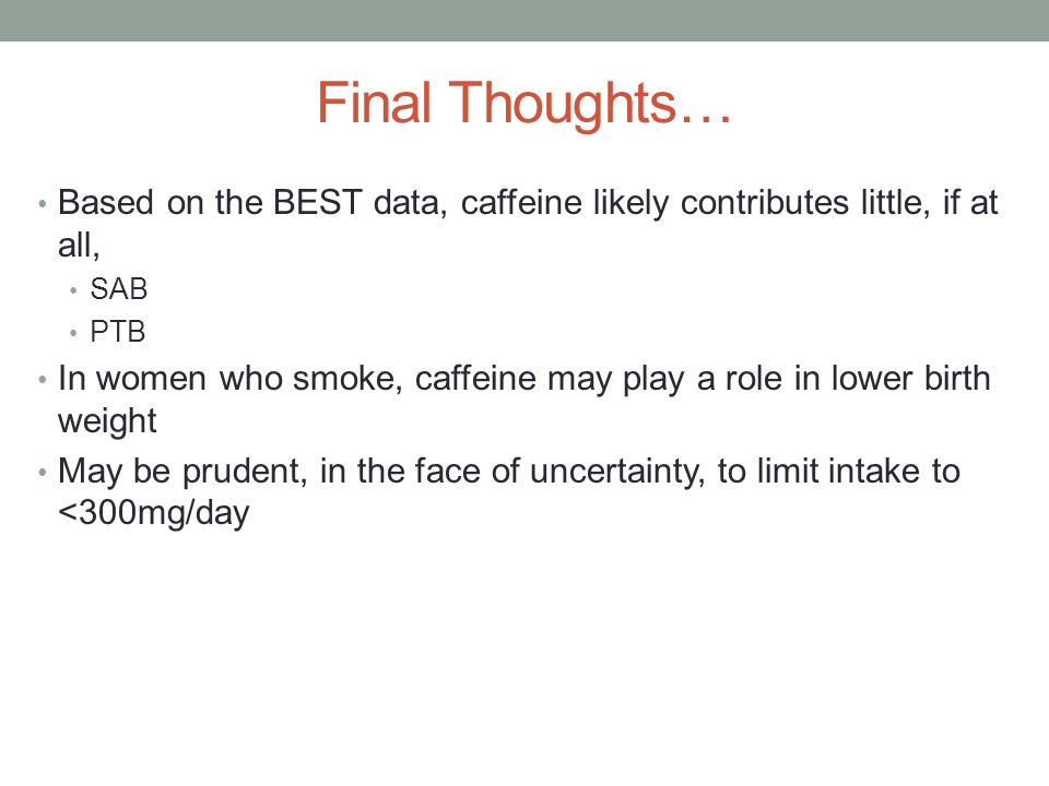 Final Thoughts… Based on the BEST data, caffeine likely contributes little, if at all, SAB PTB In women who smoke, caffeine may play a role in lower birth weight May be prudent, in the face of uncertainty, to limit intake to <300mg/day