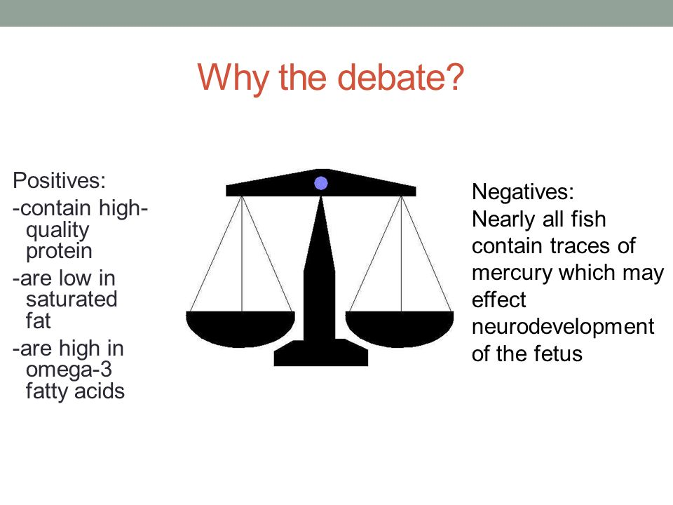 Why the debate? Positives: -contain high- quality protein -are low in saturated fat -are high in omega-3 fatty acids Negatives: Nearly all fish contai