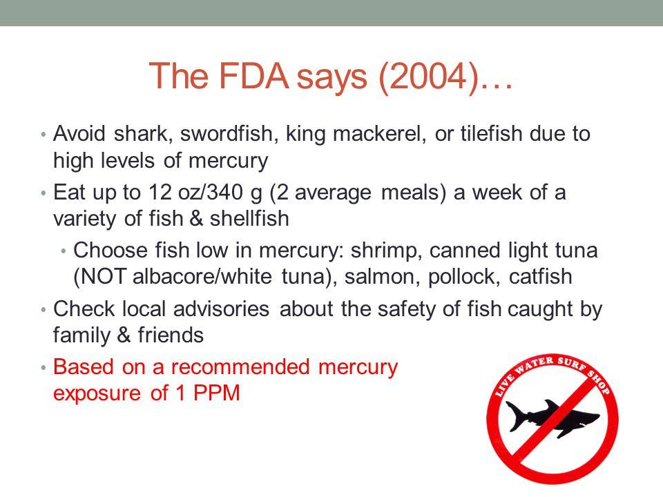 The FDA says (2004)… Avoid shark, swordfish, king mackerel, or tilefish due to high levels of mercury Eat up to 12 oz/340 g (2 average meals) a week o