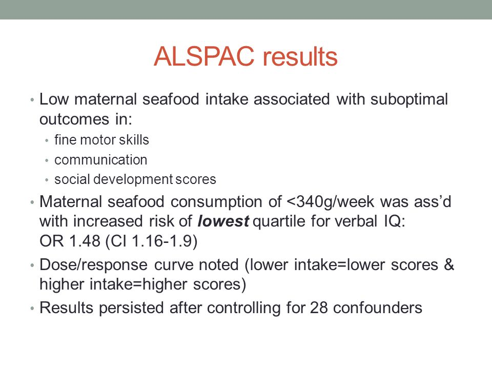 ALSPAC results Low maternal seafood intake associated with suboptimal outcomes in: fine motor skills communication social development scores Maternal seafood consumption of <340g/week was ass'd with increased risk of lowest quartile for verbal IQ: OR 1.48 (CI 1.16-1.9) Dose/response curve noted (lower intake=lower scores & higher intake=higher scores) Results persisted after controlling for 28 confounders