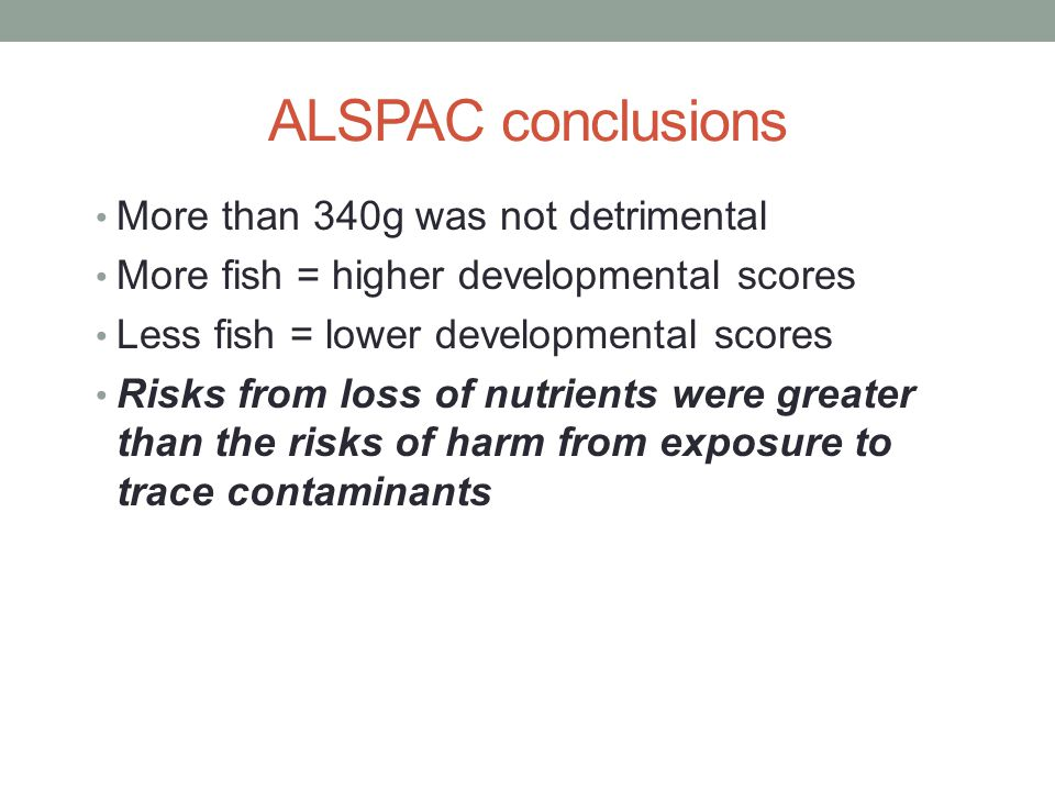 ALSPAC conclusions More than 340g was not detrimental More fish = higher developmental scores Less fish = lower developmental scores Risks from loss of nutrients were greater than the risks of harm from exposure to trace contaminants