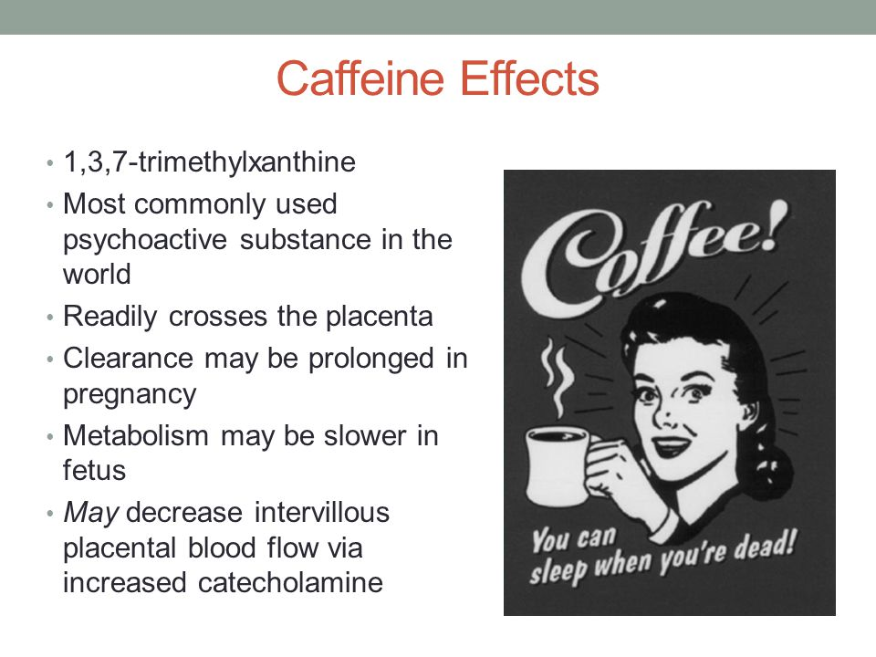 Caffeine Effects 1,3,7-trimethylxanthine Most commonly used psychoactive substance in the world Readily crosses the placenta Clearance may be prolonged in pregnancy Metabolism may be slower in fetus May decrease intervillous placental blood flow via increased catecholamine