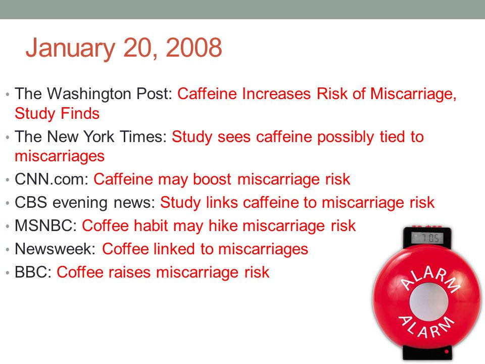 January 20, 2008 The Washington Post: Caffeine Increases Risk of Miscarriage, Study Finds The New York Times: Study sees caffeine possibly tied to mis