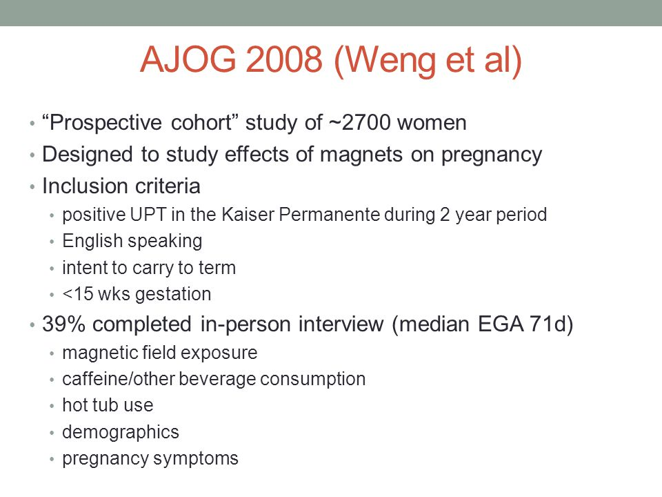 AJOG 2008 (Weng et al) Prospective cohort study of ~2700 women Designed to study effects of magnets on pregnancy Inclusion criteria positive UPT in the Kaiser Permanente during 2 year period English speaking intent to carry to term <15 wks gestation 39% completed in-person interview (median EGA 71d) magnetic field exposure caffeine/other beverage consumption hot tub use demographics pregnancy symptoms