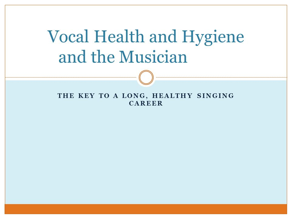 THE KEY TO A LONG, HEALTHY SINGING CAREER Vocal Health and Hygiene and the Musician