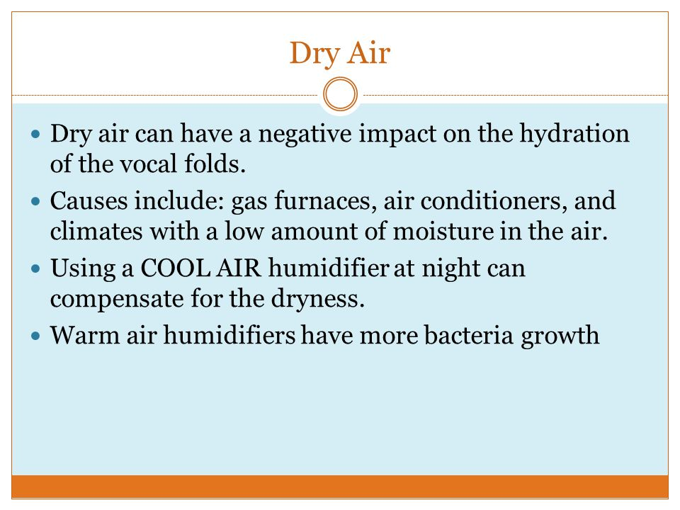 Dry Air Dry air can have a negative impact on the hydration of the vocal folds.