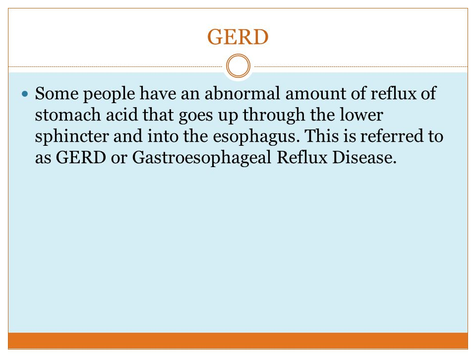 GERD Some people have an abnormal amount of reflux of stomach acid that goes up through the lower sphincter and into the esophagus.