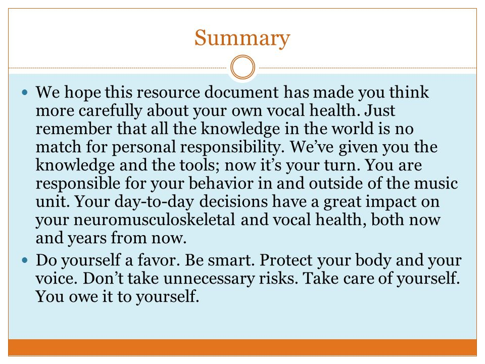 Summary We hope this resource document has made you think more carefully about your own vocal health.