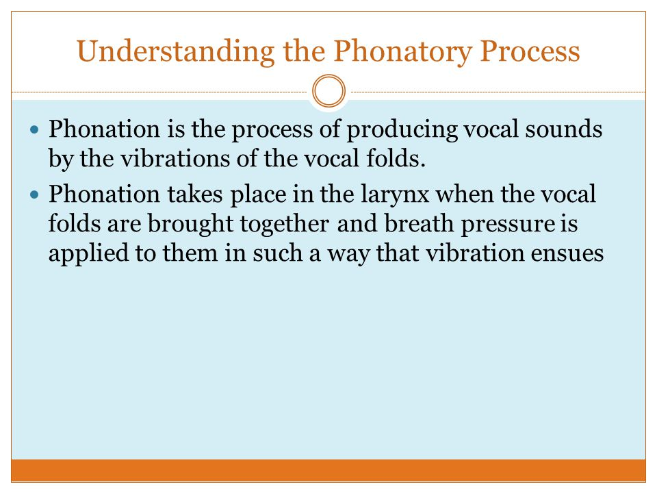 Understanding the Phonatory Process Phonation is the process of producing vocal sounds by the vibrations of the vocal folds.