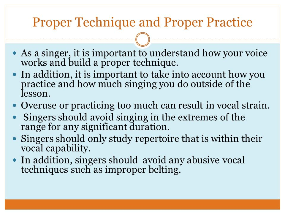 Proper Technique and Proper Practice As a singer, it is important to understand how your voice works and build a proper technique.
