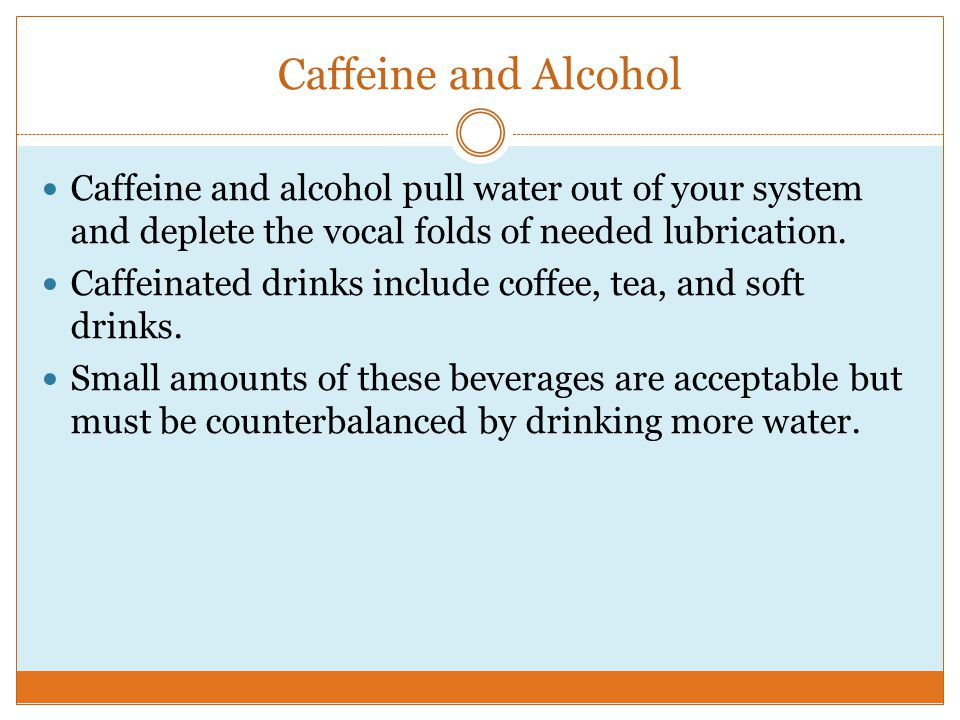 Caffeine and Alcohol Caffeine and alcohol pull water out of your system and deplete the vocal folds of needed lubrication.
