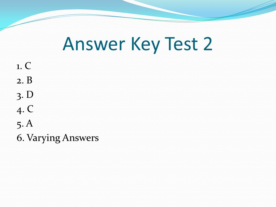 Answer Key Test 2 1. C 2. B 3. D 4. C 5. A 6. Varying Answers