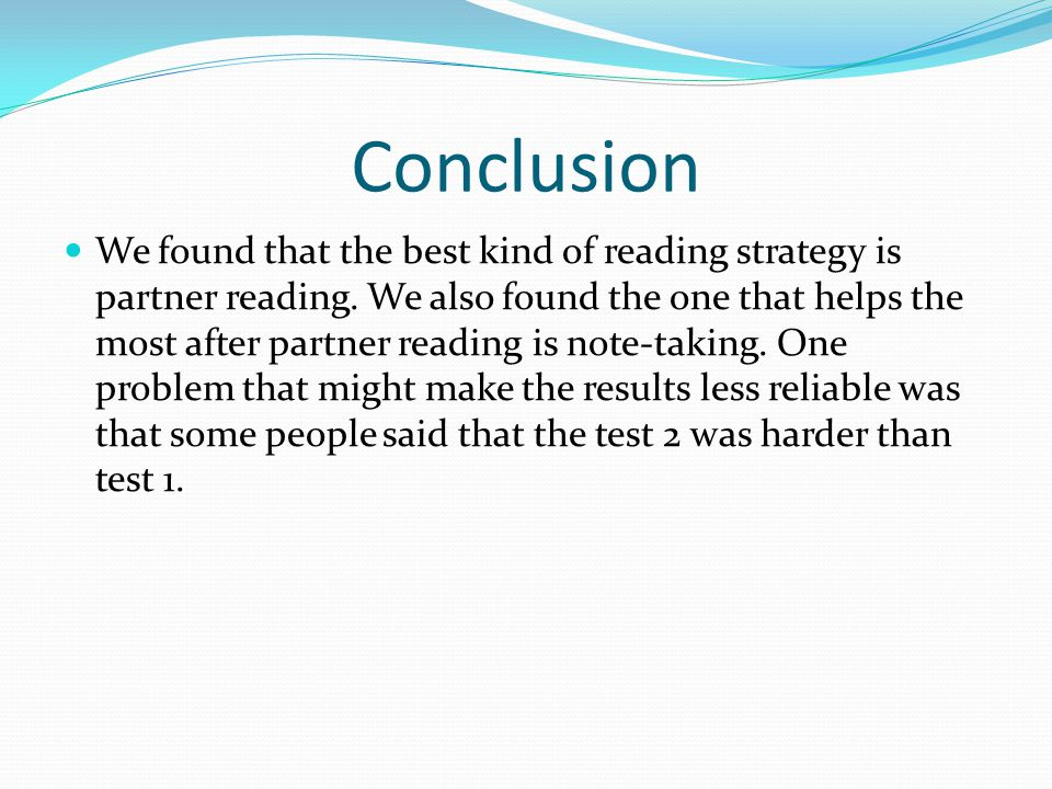 Conclusion We found that the best kind of reading strategy is partner reading. We also found the one that helps the most after partner reading is note
