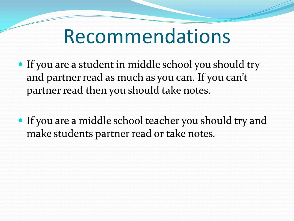 Recommendations If you are a student in middle school you should try and partner read as much as you can. If you can't partner read then you should ta