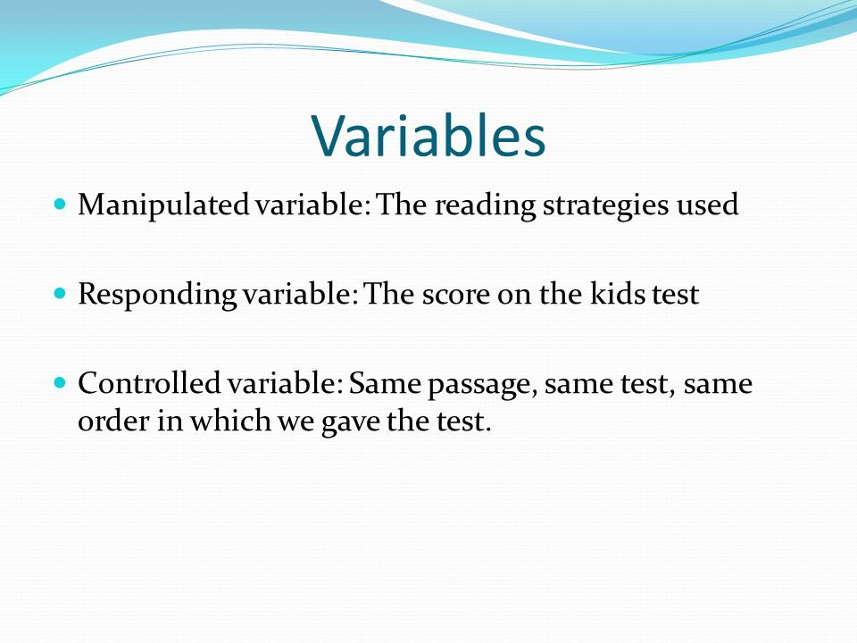 Variables Manipulated variable: The reading strategies used Responding variable: The score on the kids test Controlled variable: Same passage, same test, same order in which we gave the test.