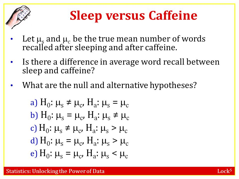 Statistics: Unlocking the Power of Data Lock 5 Sleep versus Caffeine Let  s and  c be the true mean number of words recalled after sleeping and afte
