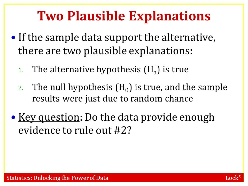 Statistics: Unlocking the Power of Data Lock 5 Two Plausible Explanations If the sample data support the alternative, there are two plausible explanat
