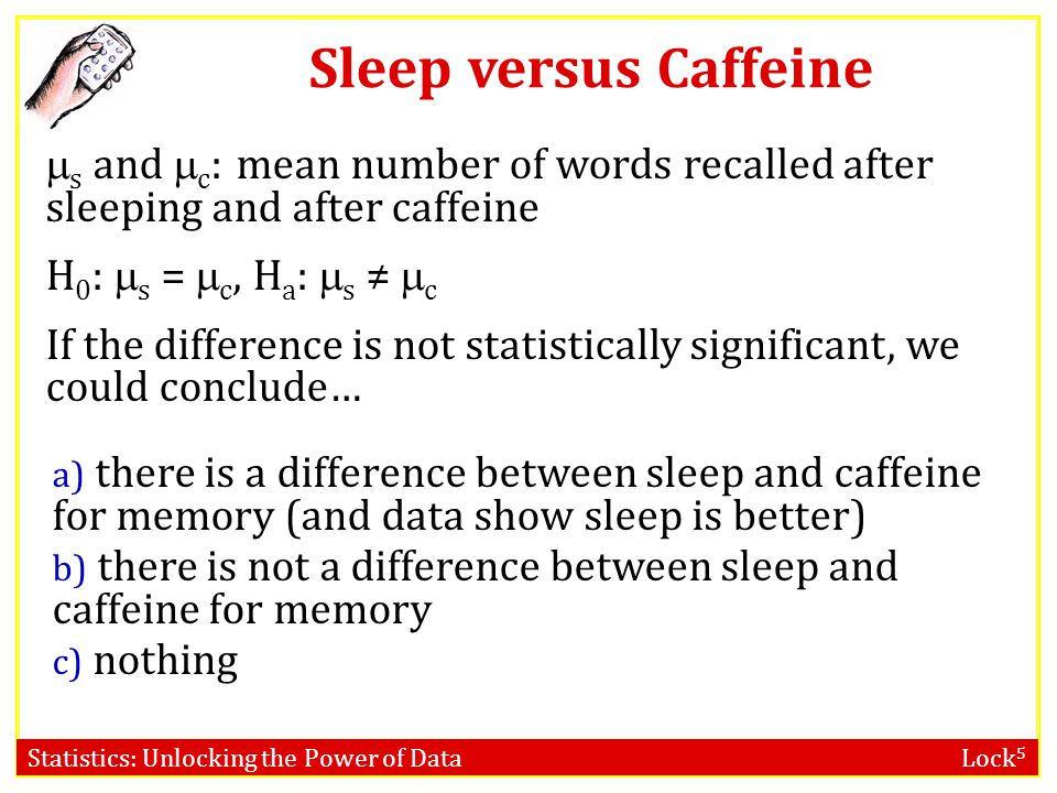 Statistics: Unlocking the Power of Data Lock 5 Sleep versus Caffeine  s and  c : mean number of words recalled after sleeping and after caffeine H 0