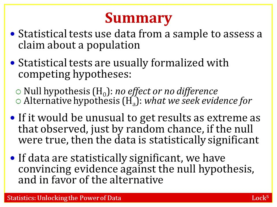 Statistics: Unlocking the Power of Data Lock 5 Summary Statistical tests use data from a sample to assess a claim about a population Statistical tests