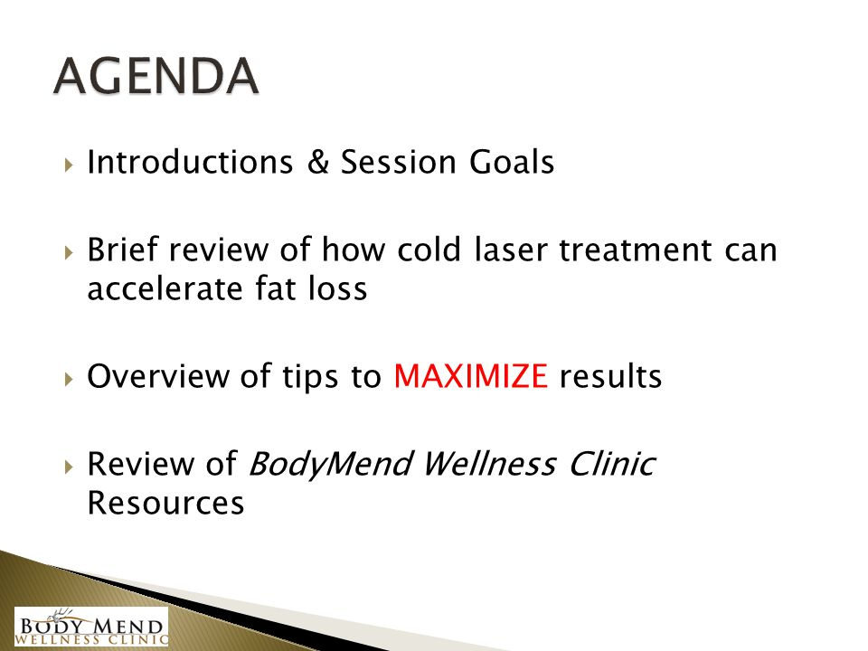  Introductions & Session Goals  Brief review of how cold laser treatment can accelerate fat loss  Overview of tips to MAXIMIZE results  Review of
