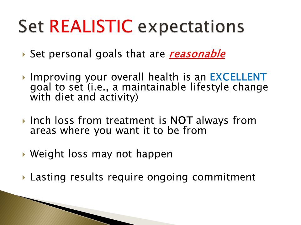  Set personal goals that are reasonable  Improving your overall health is an EXCELLENT goal to set (i.e., a maintainable lifestyle change with diet