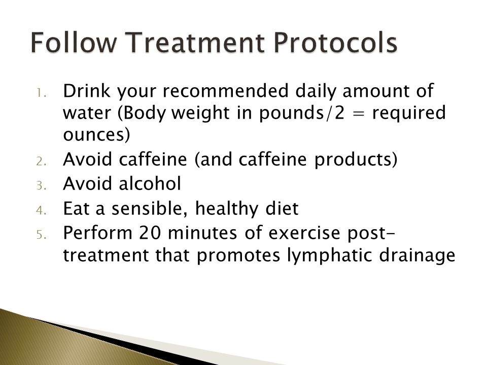 1. Drink your recommended daily amount of water (Body weight in pounds/2 = required ounces) 2. Avoid caffeine (and caffeine products) 3. Avoid alcohol
