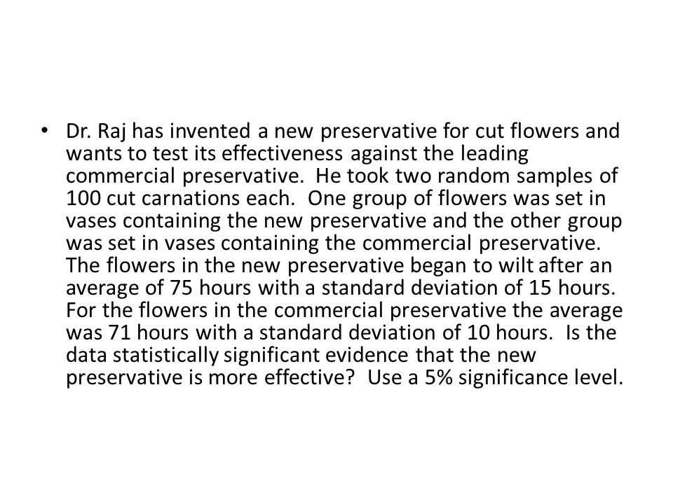 Dr. Raj has invented a new preservative for cut flowers and wants to test its effectiveness against the leading commercial preservative. He took two r