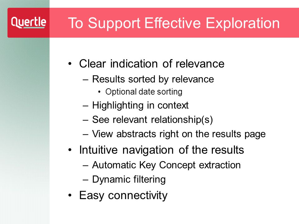 To Support Effective Exploration Clear indication of relevance –Results sorted by relevance Optional date sorting –Highlighting in context –See relevant relationship(s) –View abstracts right on the results page Intuitive navigation of the results –Automatic Key Concept extraction –Dynamic filtering Easy connectivity