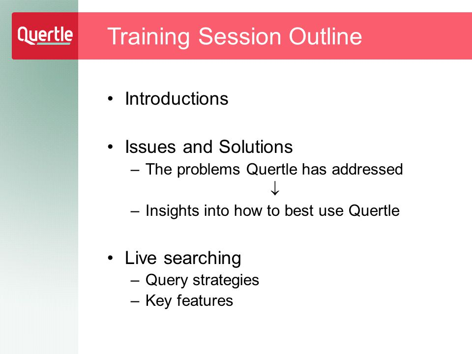 Introductions Issues and Solutions –The problems Quertle has addressed  –Insights into how to best use Quertle Live searching –Query strategies –Key features Training Session Outline