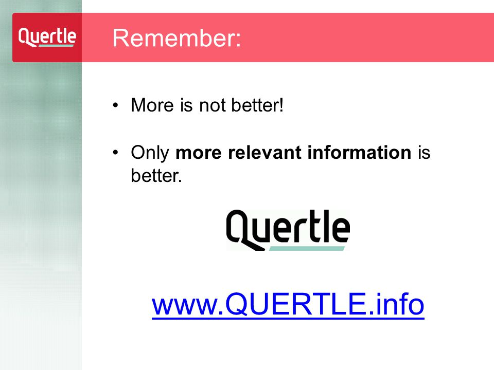 More is not better! Only more relevant information is better. www.QUERTLE.info Remember: