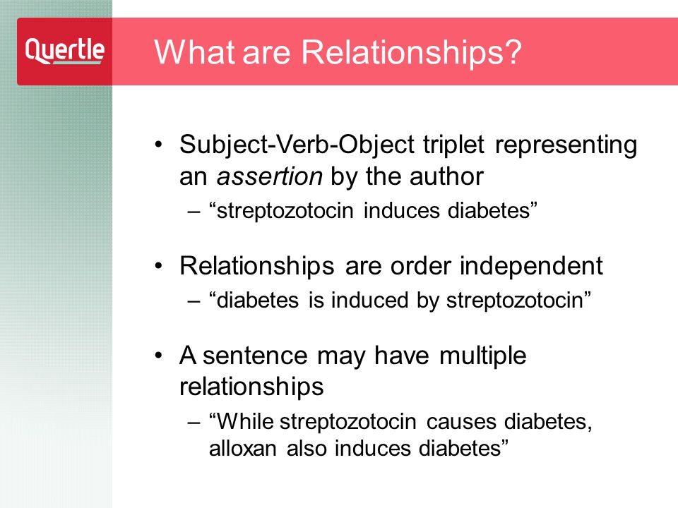 Subject-Verb-Object triplet representing an assertion by the author – streptozotocin induces diabetes Relationships are order independent – diabetes is induced by streptozotocin A sentence may have multiple relationships – While streptozotocin causes diabetes, alloxan also induces diabetes What are Relationships