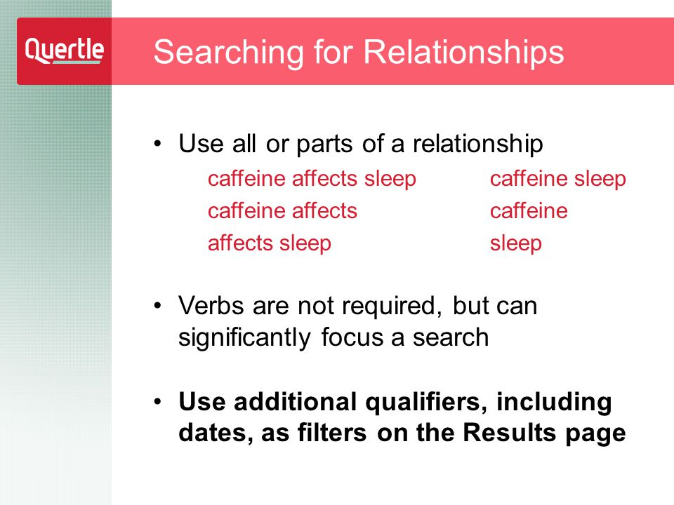 Use all or parts of a relationship caffeine affects sleep caffeine affects affects sleep Verbs are not required, but can significantly focus a search Use additional qualifiers, including dates, as filters on the Results page Searching for Relationships caffeine sleep caffeine sleep