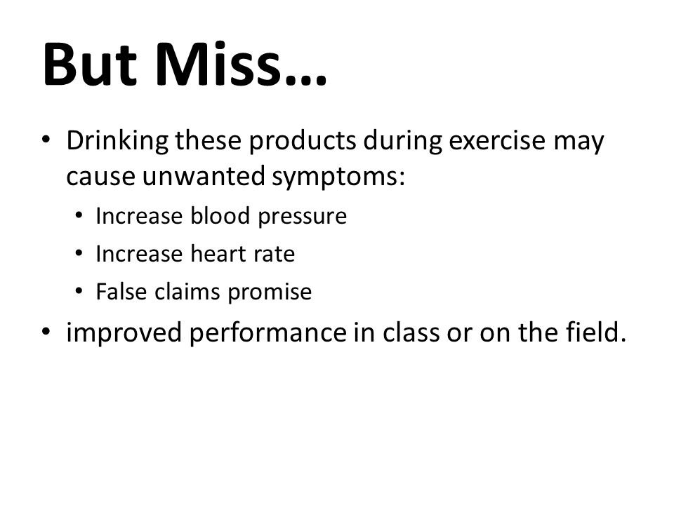 But Miss… Drinking these products during exercise may cause unwanted symptoms: Increase blood pressure Increase heart rate False claims promise improved performance in class or on the field.
