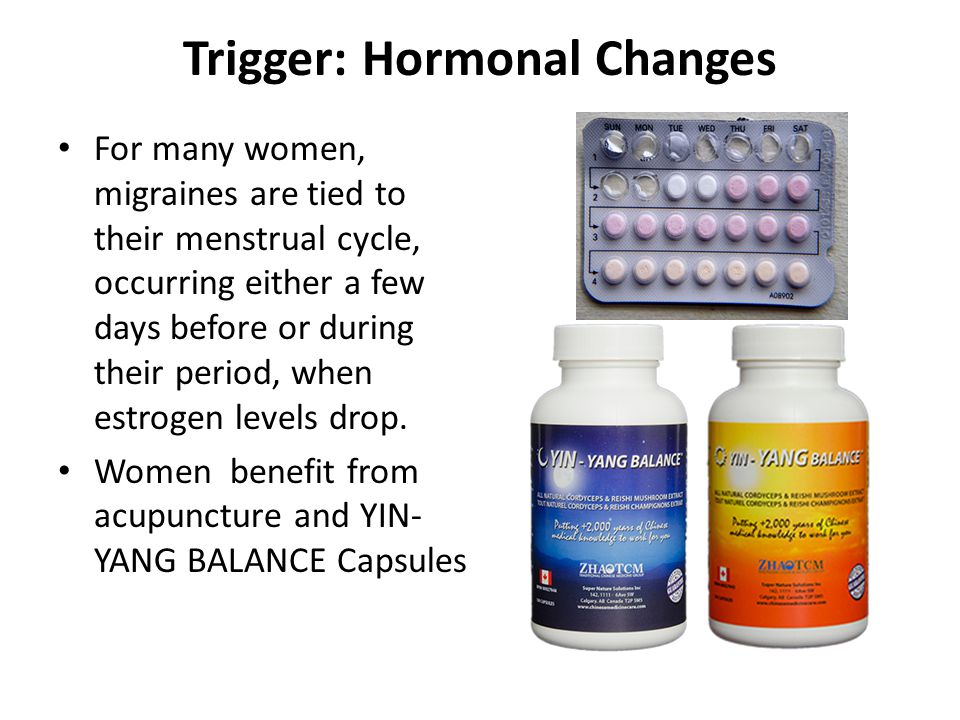 Trigger: Hormonal Changes For many women, migraines are tied to their menstrual cycle, occurring either a few days before or during their period, when estrogen levels drop.