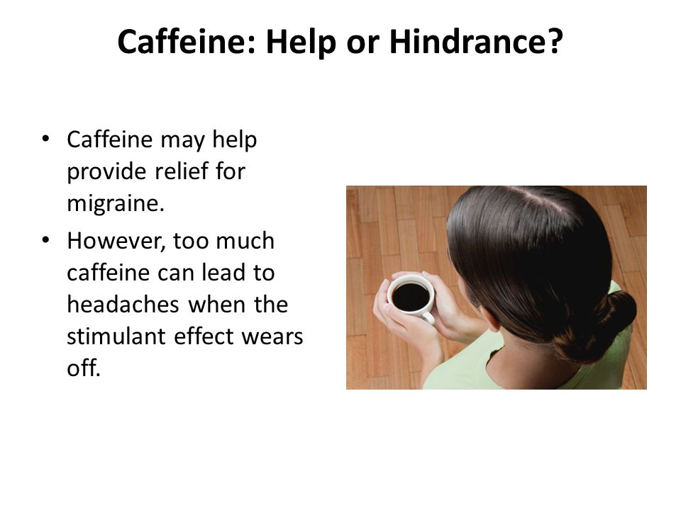 Caffeine: Help or Hindrance? Caffeine may help provide relief for migraine. However, too much caffeine can lead to headaches when the stimulant effect