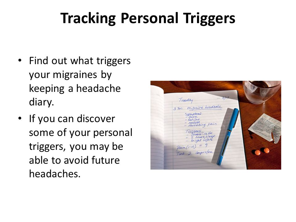 Tracking Personal Triggers Find out what triggers your migraines by keeping a headache diary. If you can discover some of your personal triggers, you