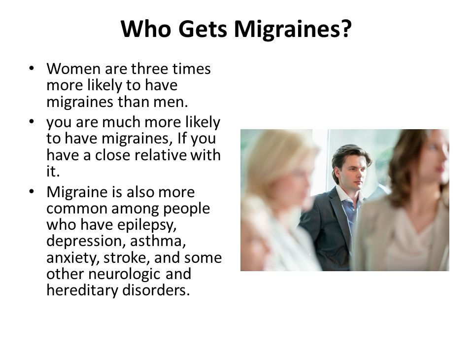 Who Gets Migraines? Women are three times more likely to have migraines than men. you are much more likely to have migraines, If you have a close rela