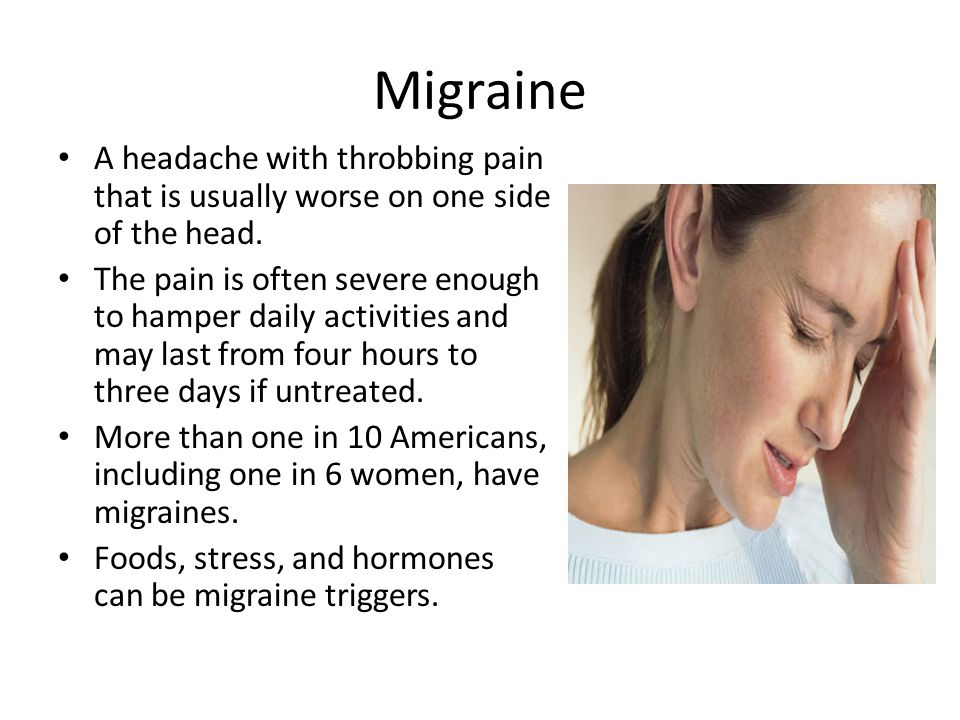 Migraine A headache with throbbing pain that is usually worse on one side of the head.