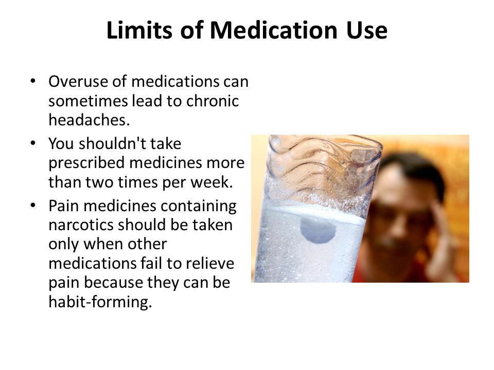 Limits of Medication Use Overuse of medications can sometimes lead to chronic headaches. You shouldn't take prescribed medicines more than two times p