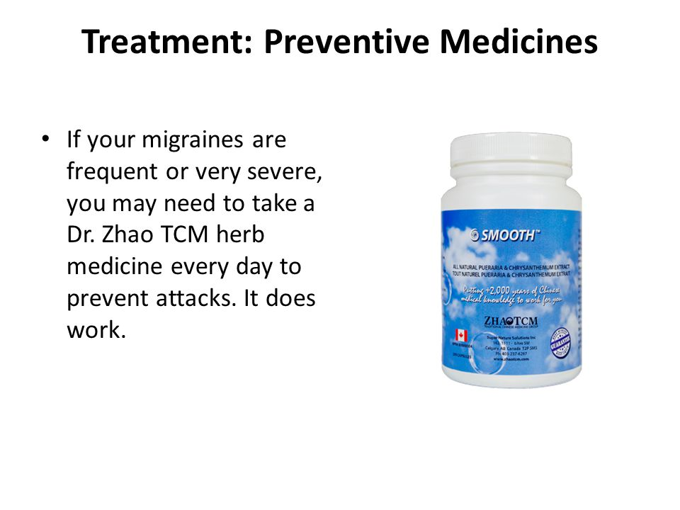 Treatment: Preventive Medicines If your migraines are frequent or very severe, you may need to take a Dr. Zhao TCM herb medicine every day to prevent