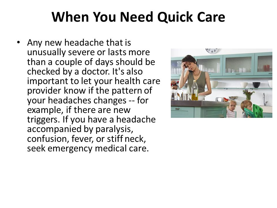 When You Need Quick Care Any new headache that is unusually severe or lasts more than a couple of days should be checked by a doctor. It's also import