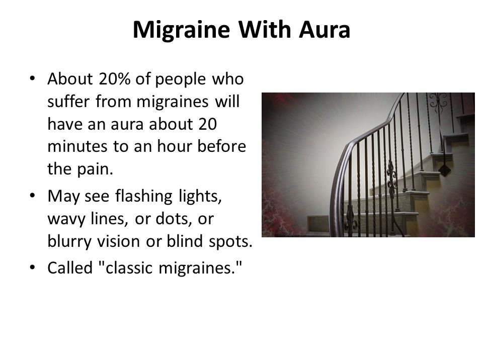 Migraine With Aura About 20% of people who suffer from migraines will have an aura about 20 minutes to an hour before the pain. May see flashing light