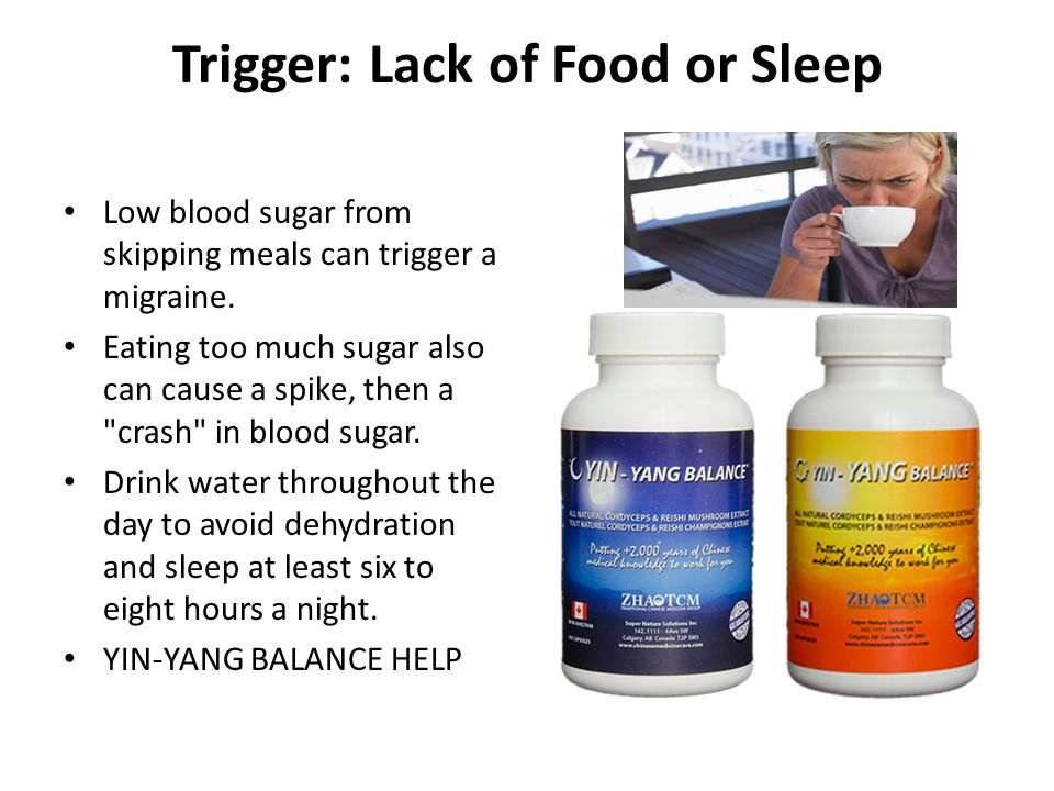 Trigger: Lack of Food or Sleep Low blood sugar from skipping meals can trigger a migraine. Eating too much sugar also can cause a spike, then a