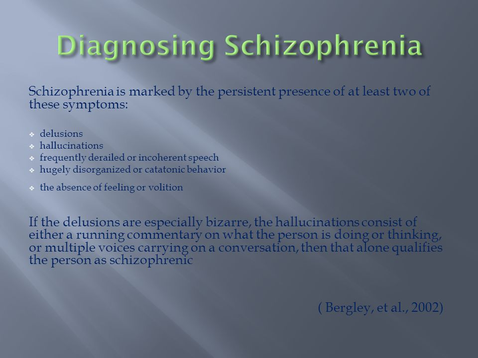 Schizophrenia is marked by the persistent presence of at least two of these symptoms:  delusions  hallucinations  frequently derailed or incoherent speech  hugely disorganized or catatonic behavior  the absence of feeling or volition If the delusions are especially bizarre, the hallucinations consist of either a running commentary on what the person is doing or thinking, or multiple voices carrying on a conversation, then that alone qualifies the person as schizophrenic ( Bergley, et al., 2002)