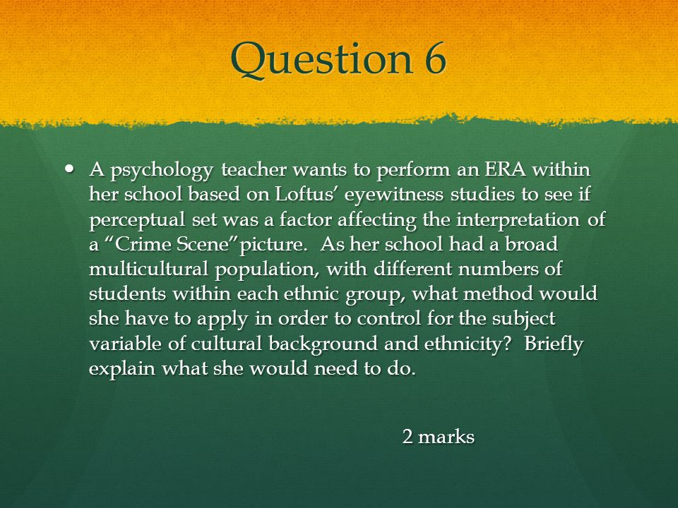 Question 6 A psychology teacher wants to perform an ERA within her school based on Loftus' eyewitness studies to see if perceptual set was a factor af