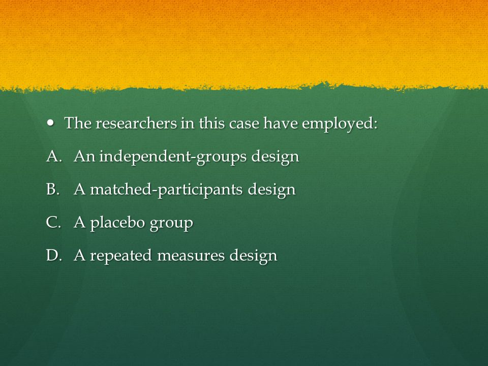 The researchers in this case have employed: The researchers in this case have employed: A.An independent-groups design B.A matched-participants design